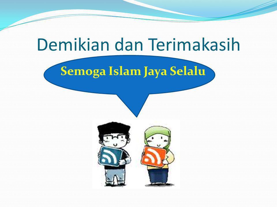 Demikian dan Terimakasih Semoga Islam Jaya Selalu