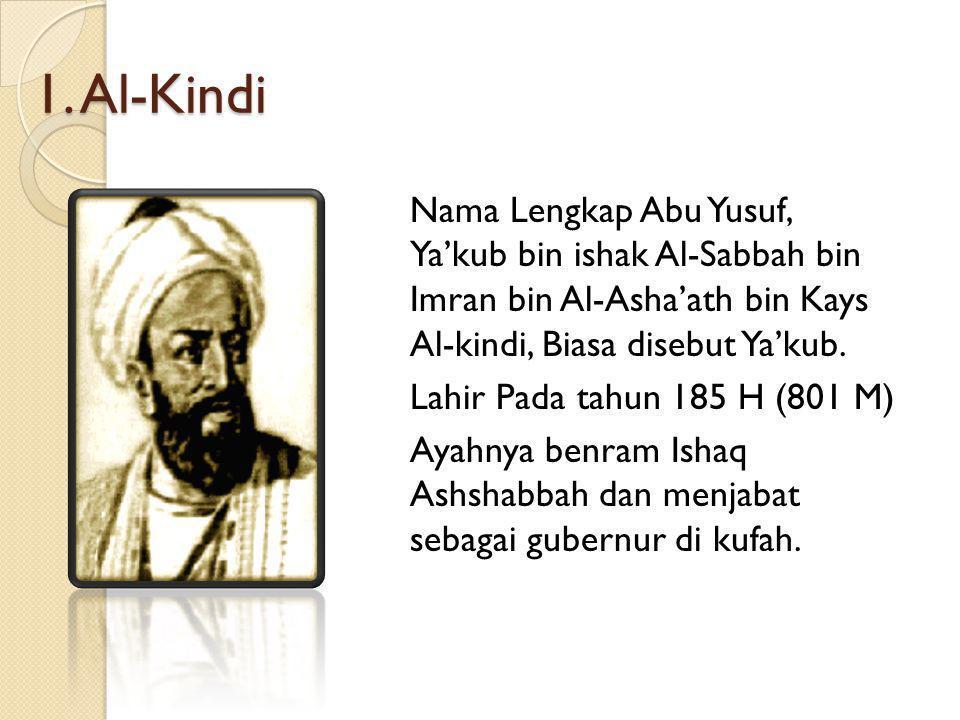 1. Al-Kindi Nama Lengkap Abu Yusuf, Ya'kub bin ishak Al-Sabbah bin Imran bin Al-Asha'ath bin Kays Al-kindi, Biasa disebut Ya'kub. Lahir Pada tahun 185