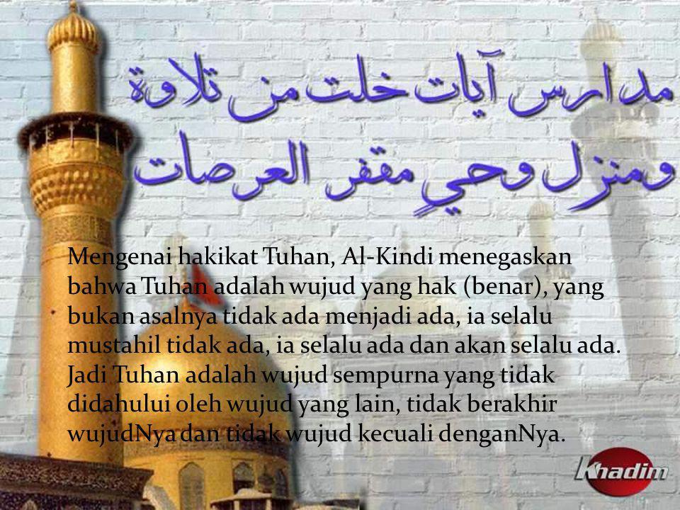 Mengenai hakikat Tuhan, Al-Kindi menegaskan bahwa Tuhan adalah wujud yang hak (benar), yang bukan asalnya tidak ada menjadi ada, ia selalu mustahil ti