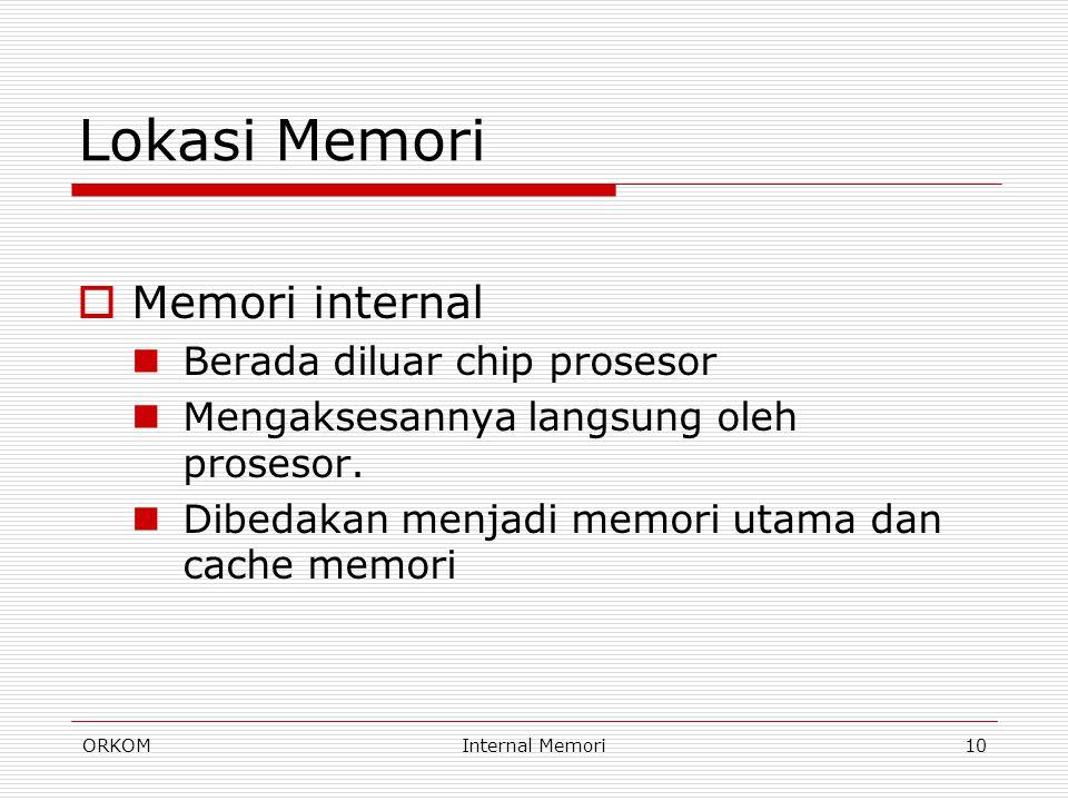 ORKOMInternal Memori10 Lokasi Memori  Memori internal Berada diluar chip prosesor Mengaksesannya langsung oleh prosesor. Dibedakan menjadi memori uta