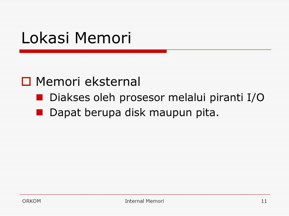 ORKOMInternal Memori11 Lokasi Memori  Memori eksternal Diakses oleh prosesor melalui piranti I/O Dapat berupa disk maupun pita.