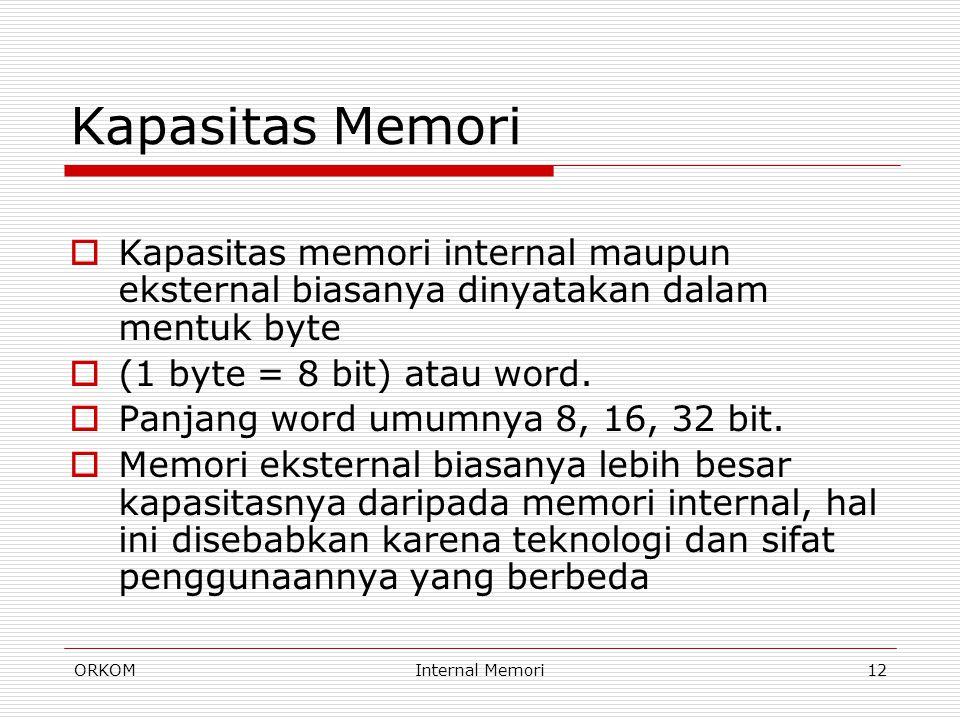 ORKOMInternal Memori12 Kapasitas Memori  Kapasitas memori internal maupun eksternal biasanya dinyatakan dalam mentuk byte  (1 byte = 8 bit) atau wor