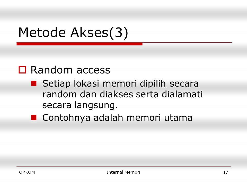 ORKOMInternal Memori17 Metode Akses(3)  Random access Setiap lokasi memori dipilih secara random dan diakses serta dialamati secara langsung. Contohn