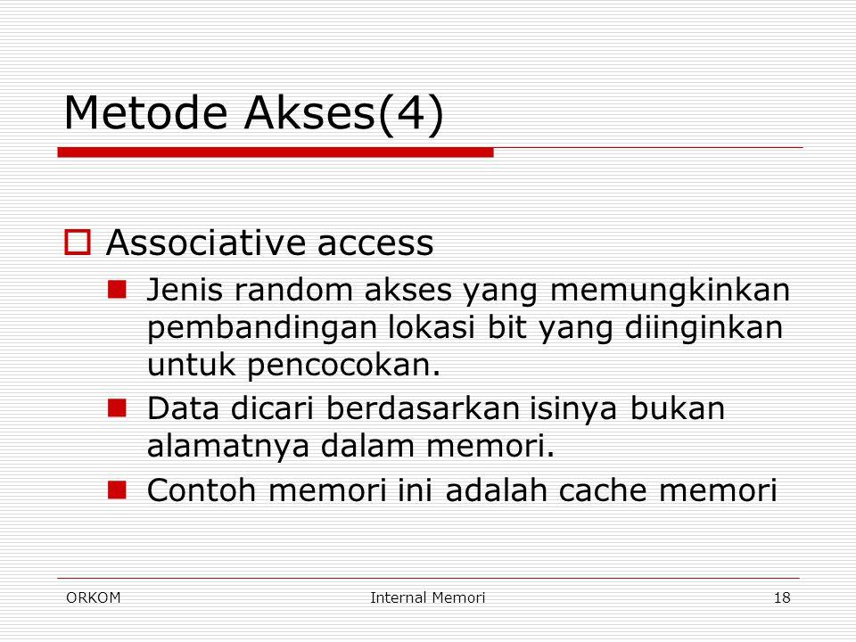 ORKOMInternal Memori18 Metode Akses(4)  Associative access Jenis random akses yang memungkinkan pembandingan lokasi bit yang diinginkan untuk pencoco
