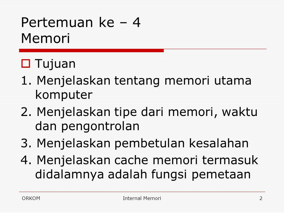 ORKOMInternal Memori2 Pertemuan ke – 4 Memori  Tujuan 1. Menjelaskan tentang memori utama komputer 2. Menjelaskan tipe dari memori, waktu dan pengont