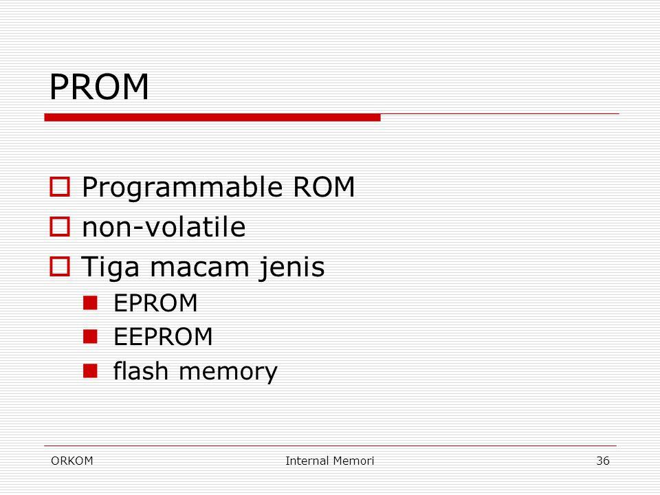 ORKOMInternal Memori36 PROM  Programmable ROM  non-volatile  Tiga macam jenis EPROM EEPROM flash memory