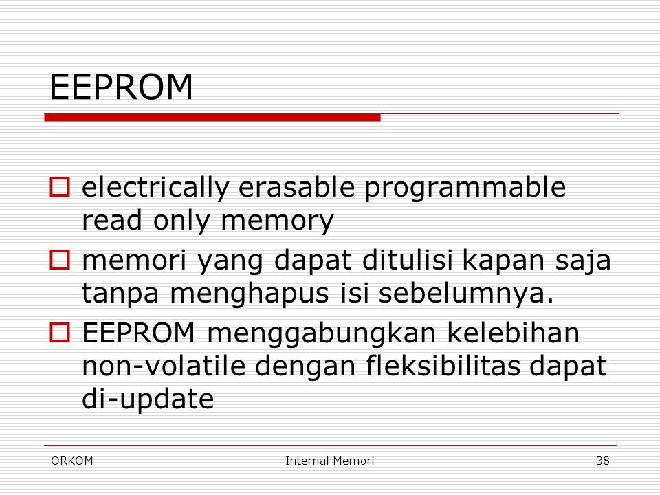 ORKOMInternal Memori38 EEPROM  electrically erasable programmable read only memory  memori yang dapat ditulisi kapan saja tanpa menghapus isi sebelu