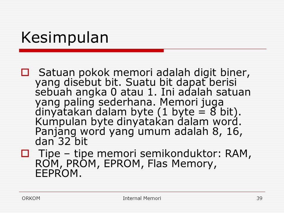 ORKOMInternal Memori39 Kesimpulan  Satuan pokok memori adalah digit biner, yang disebut bit. Suatu bit dapat berisi sebuah angka 0 atau 1. Ini adalah