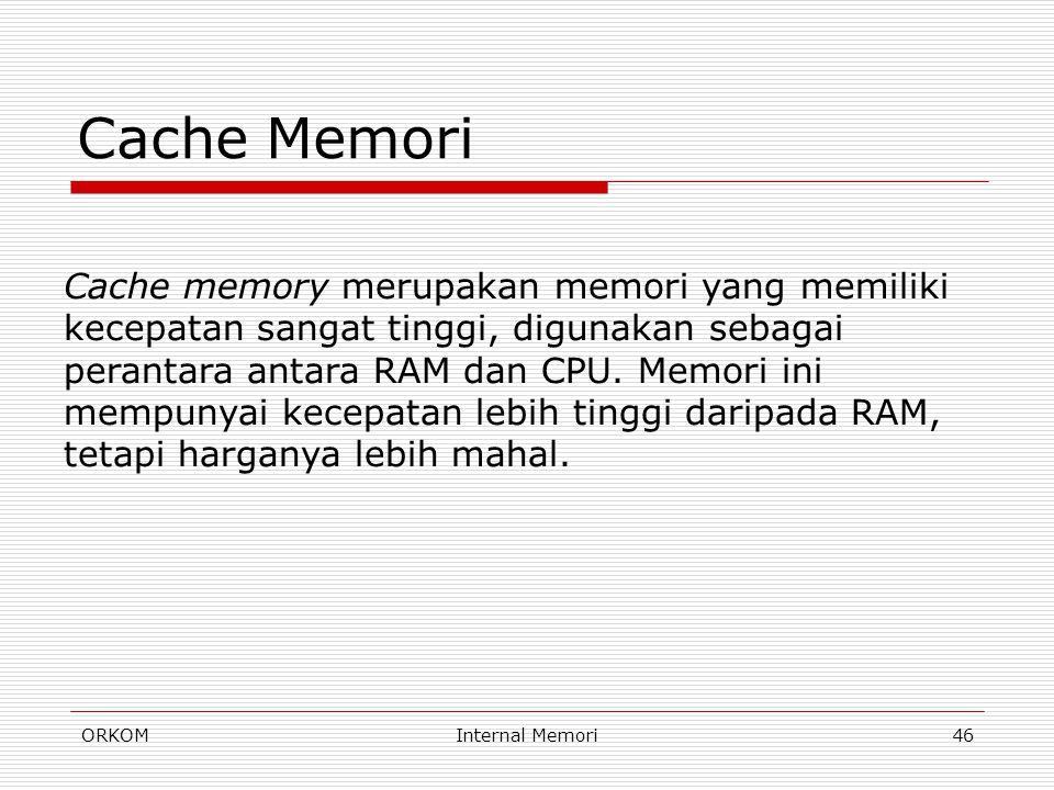 ORKOMInternal Memori46 Cache Memori Cache memory merupakan memori yang memiliki kecepatan sangat tinggi, digunakan sebagai perantara antara RAM dan CP