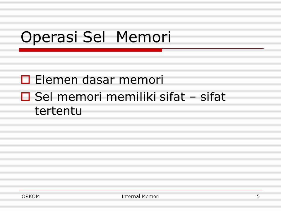 ORKOMInternal Memori6 Sifat Sel Memori  Sel memori memiliki dua keadaan stabil (atau semi-stabil), yang dapat digunakan untuk merepresentasikan bilangan biner 1 atau 0.