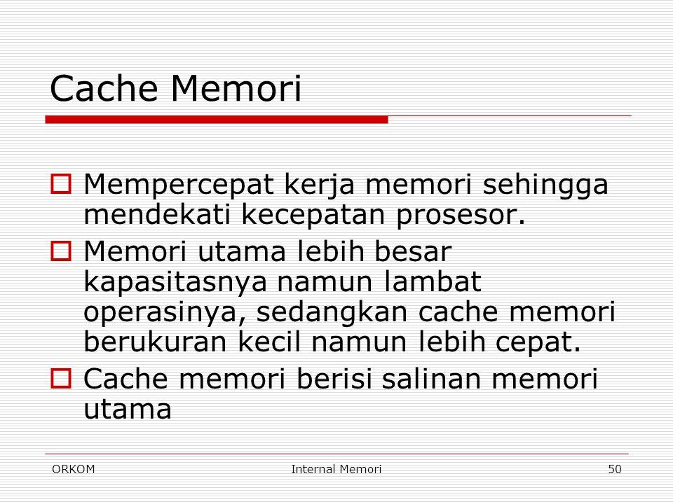ORKOMInternal Memori50 Cache Memori  Mempercepat kerja memori sehingga mendekati kecepatan prosesor.  Memori utama lebih besar kapasitasnya namun la