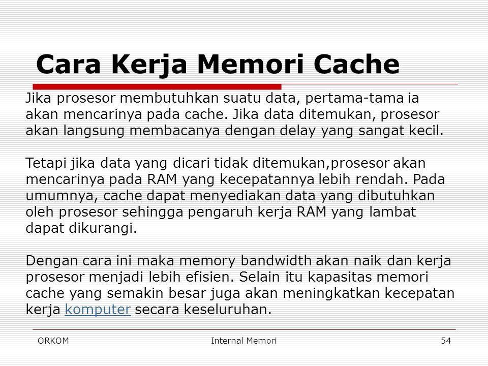 ORKOMInternal Memori54 Cara Kerja Memori Cache Jika prosesor membutuhkan suatu data, pertama-tama ia akan mencarinya pada cache. Jika data ditemukan,