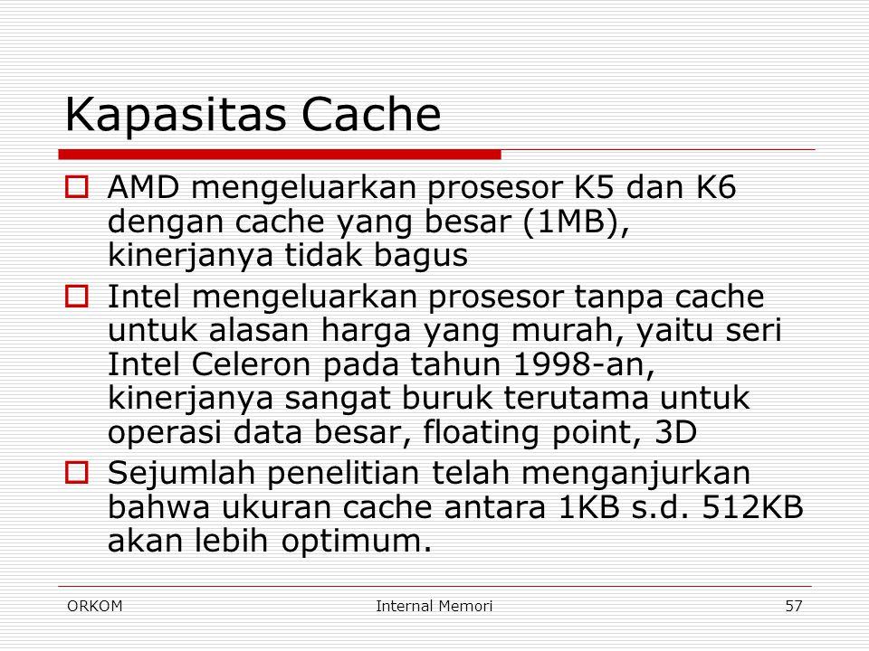 ORKOMInternal Memori57 Kapasitas Cache  AMD mengeluarkan prosesor K5 dan K6 dengan cache yang besar (1MB), kinerjanya tidak bagus  Intel mengeluarka