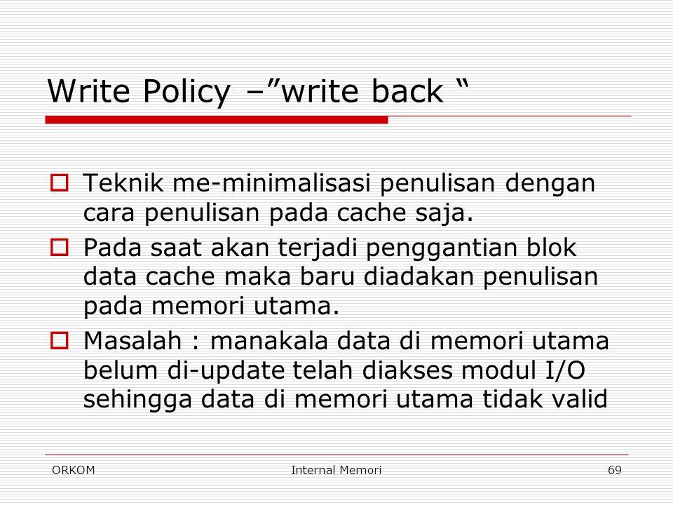 """ORKOMInternal Memori69 Write Policy –""""write back """"  Teknik me-minimalisasi penulisan dengan cara penulisan pada cache saja.  Pada saat akan terjadi"""