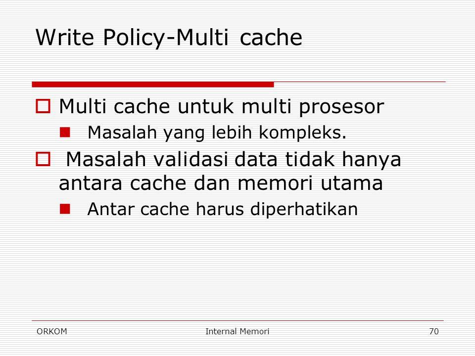 ORKOMInternal Memori70 Write Policy-Multi cache  Multi cache untuk multi prosesor Masalah yang lebih kompleks.  Masalah validasi data tidak hanya an