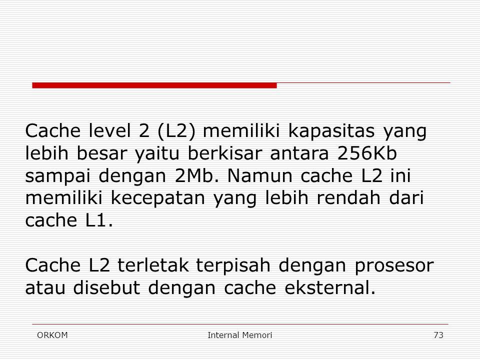 ORKOMInternal Memori73 Cache level 2 (L2) memiliki kapasitas yang lebih besar yaitu berkisar antara 256Kb sampai dengan 2Mb. Namun cache L2 ini memili