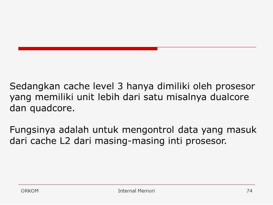 ORKOMInternal Memori74 Sedangkan cache level 3 hanya dimiliki oleh prosesor yang memiliki unit lebih dari satu misalnya dualcore dan quadcore. Fungsin