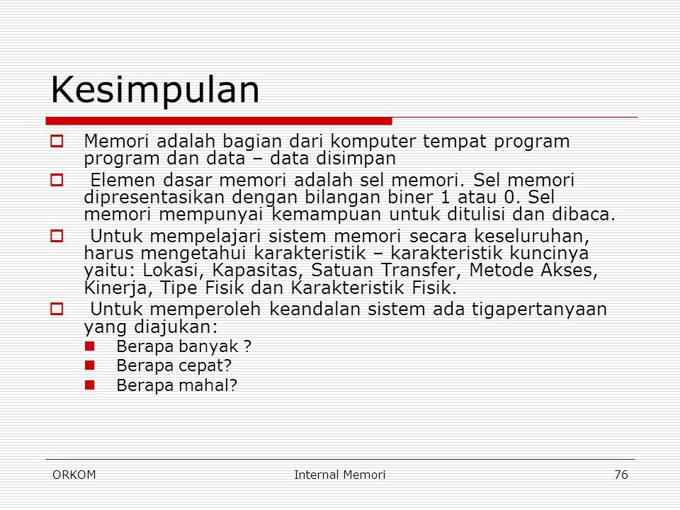 ORKOMInternal Memori76 Kesimpulan  Memori adalah bagian dari komputer tempat program program dan data – data disimpan  Elemen dasar memori adalah se