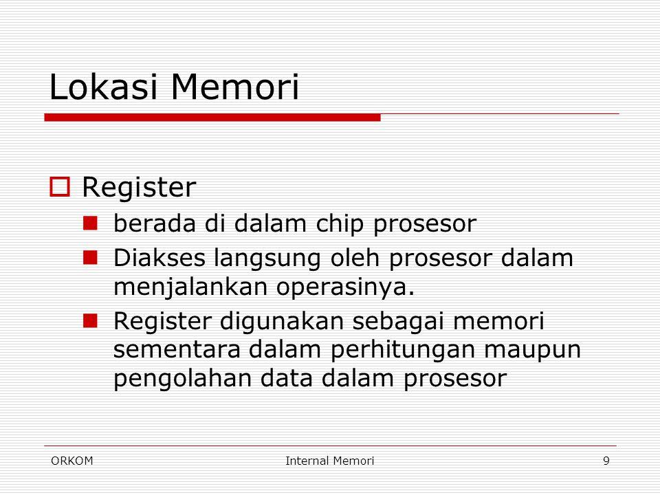 ORKOMInternal Memori9 Lokasi Memori  Register berada di dalam chip prosesor Diakses langsung oleh prosesor dalam menjalankan operasinya. Register dig