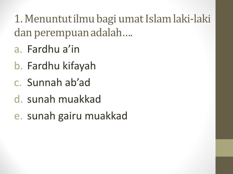 1.Menuntut ilmu bagi umat Islam laki-laki dan perempuan adalah….