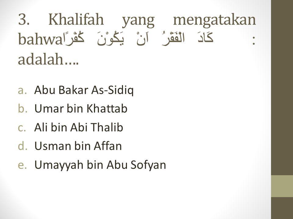 3.Khalifah yang mengatakan bahwa: كَادَ الْفَقْرُ اَنْ يَكُوْنَ كُفْرًا adalah….