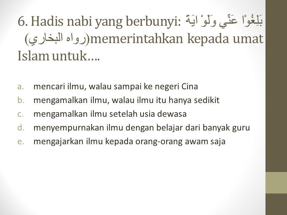 6. Hadis nabi yang berbunyi: بَلِغُوْا عَنِّي وَلَوْ ايَةً ( رواه البخاري ) memerintahkan kepada umat Islam untuk…. a.mencari ilmu, walau sampai ke ne