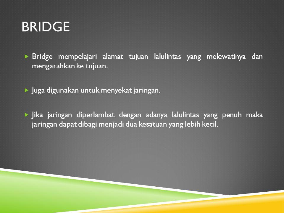 BRIDGE  Bridge mempelajari alamat tujuan lalulintas yang melewatinya dan mengarahkan ke tujuan.  Juga digunakan untuk menyekat jaringan.  Jika jari