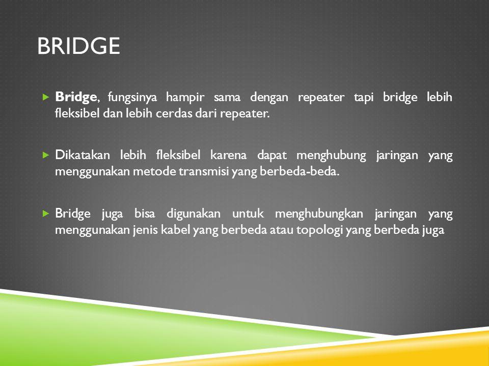 BRIDGE  Bridge, fungsinya hampir sama dengan repeater tapi bridge lebih fleksibel dan lebih cerdas dari repeater.  Dikatakan lebih fleksibel karena