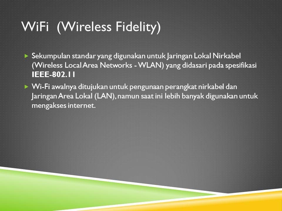 WiFi (Wireless Fidelity)  Sekumpulan standar yang digunakan untuk Jaringan Lokal Nirkabel (Wireless Local Area Networks - WLAN) yang didasari pada sp