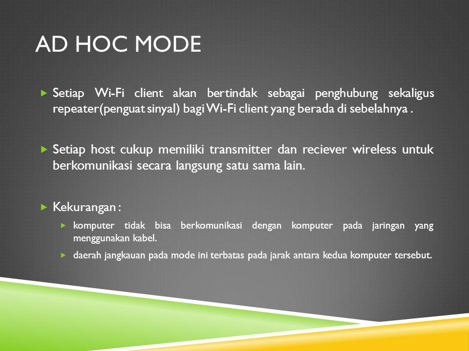 AD HOC MODE  Setiap Wi-Fi client akan bertindak sebagai penghubung sekaligus repeater(penguat sinyal) bagi Wi-Fi client yang berada di sebelahnya. 