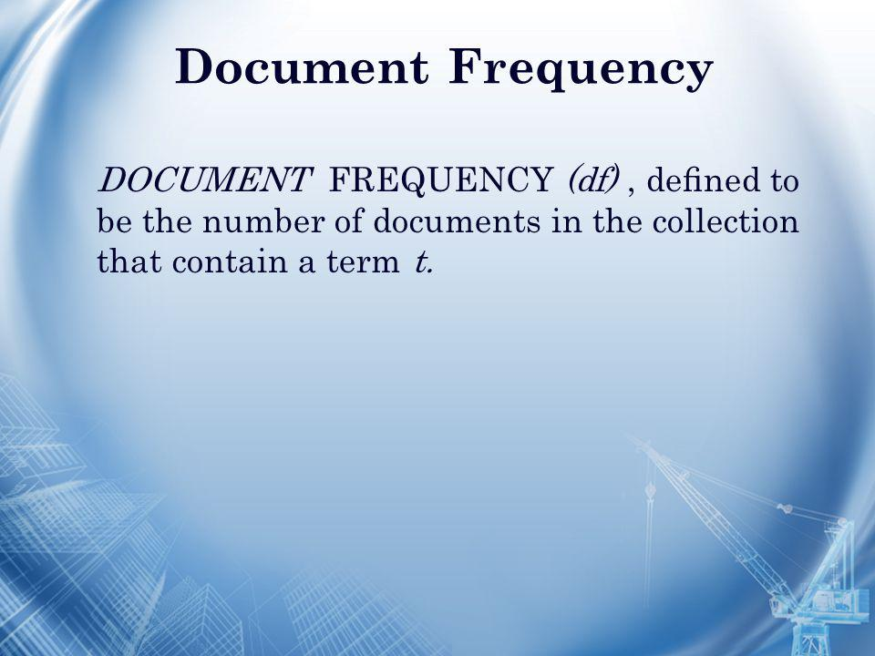 Document Frequency DOCUMENT FREQUENCY (df), defined to be the number of documents in the collection that contain a term t.