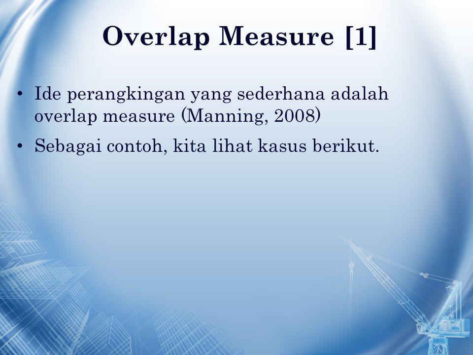 Overlap Measure [1] Ide perangkingan yang sederhana adalah overlap measure (Manning, 2008) Sebagai contoh, kita lihat kasus berikut.