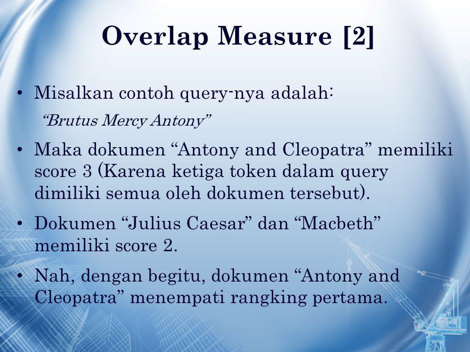 Overlap Measure [2] Misalkan contoh query-nya adalah: Brutus Mercy Antony Maka dokumen Antony and Cleopatra memiliki score 3 (Karena ketiga token dalam query dimiliki semua oleh dokumen tersebut).