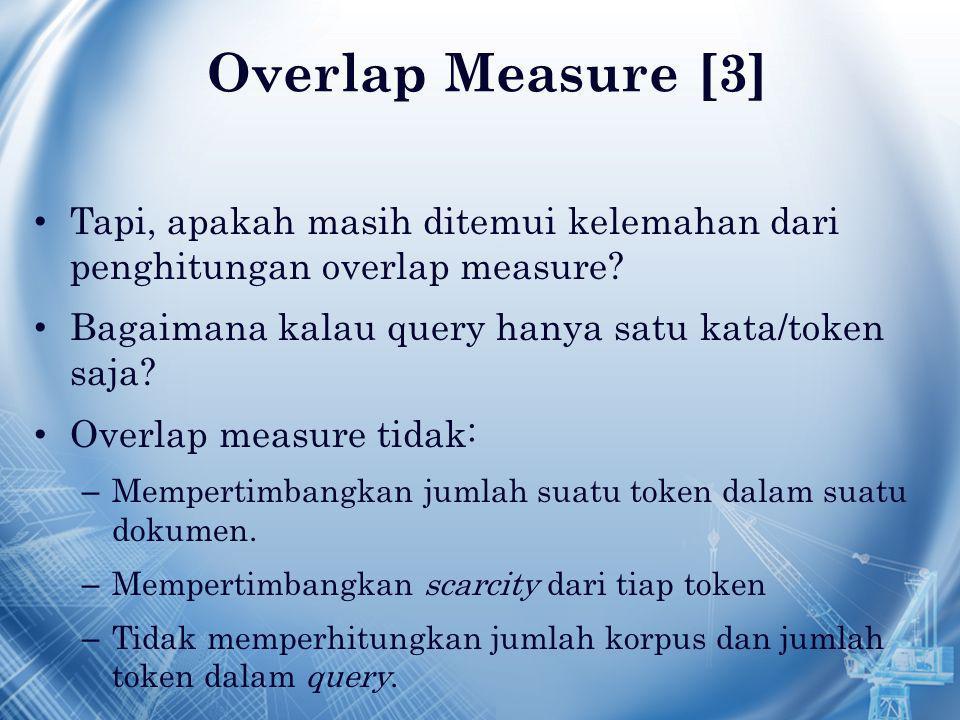 Overlap Measure [3] Tapi, apakah masih ditemui kelemahan dari penghitungan overlap measure? Bagaimana kalau query hanya satu kata/token saja? Overlap