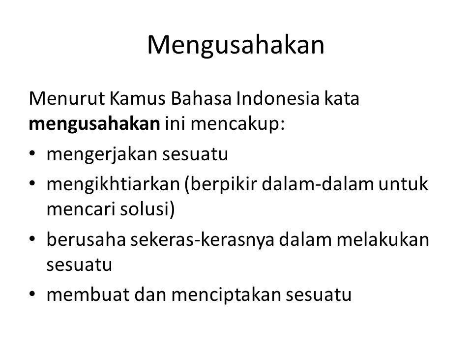 Mengusahakan Menurut Kamus Bahasa Indonesia kata mengusahakan ini mencakup: mengerjakan sesuatu mengikhtiarkan (berpikir dalam-dalam untuk mencari solusi) berusaha sekeras-kerasnya dalam melakukan sesuatu membuat dan menciptakan sesuatu