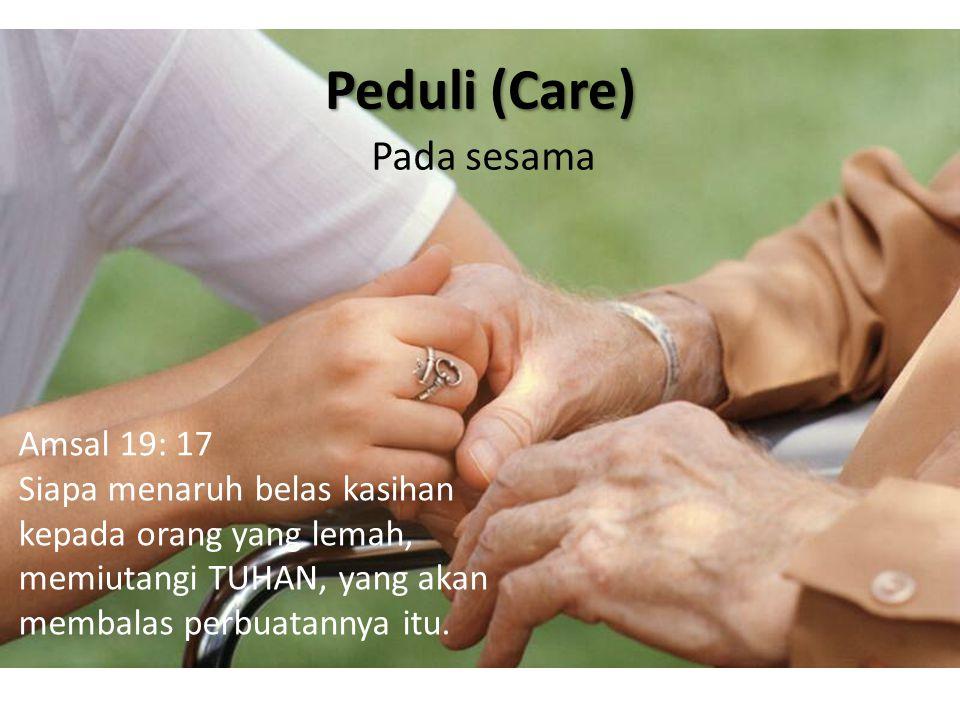 Peduli (Care) Pada sesama Amsal 19: 17 Siapa menaruh belas kasihan kepada orang yang lemah, memiutangi TUHAN, yang akan membalas perbuatannya itu.