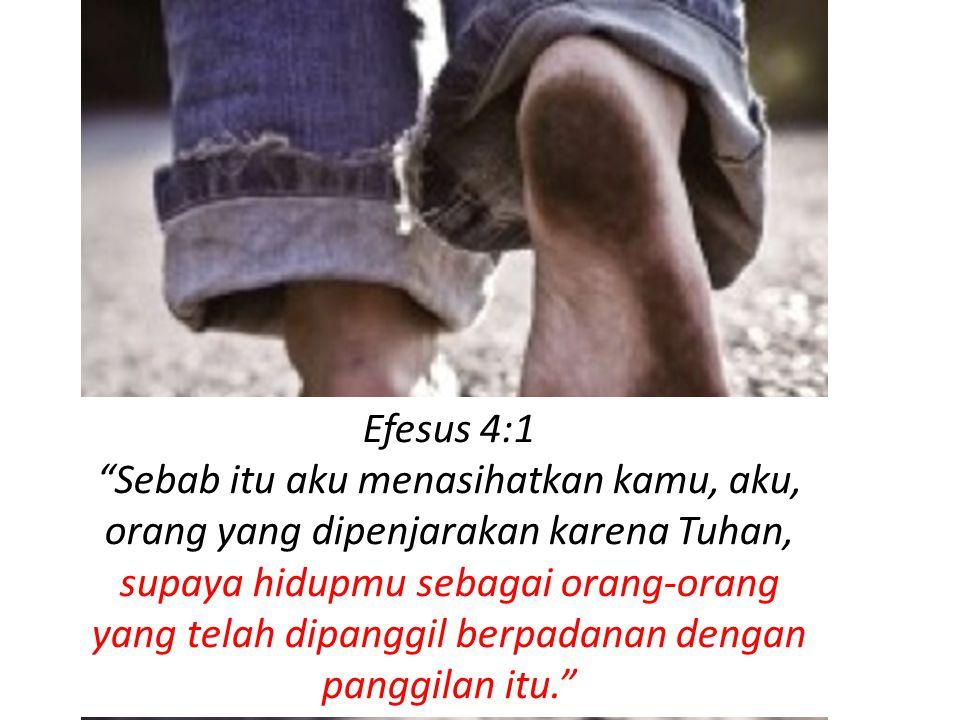 Efesus 4:1 Sebab itu aku menasihatkan kamu, aku, orang yang dipenjarakan karena Tuhan, supaya hidupmu sebagai orang-orang yang telah dipanggil berpadanan dengan panggilan itu.