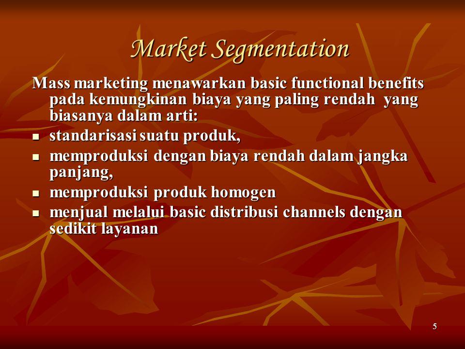 5 Market Segmentation Mass marketing menawarkan basic functional benefits pada kemungkinan biaya yang paling rendah yang biasanya dalam arti: standari