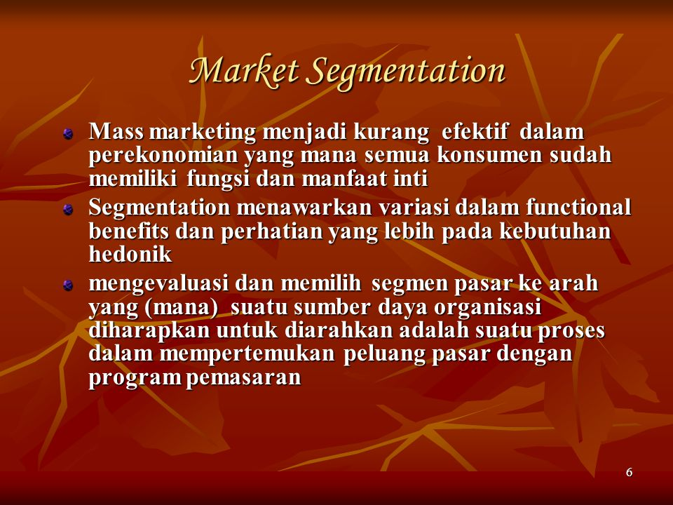 6 Market Segmentation Mass marketing menjadi kurang efektif dalam perekonomian yang mana semua konsumen sudah memiliki fungsi dan manfaat inti Segment