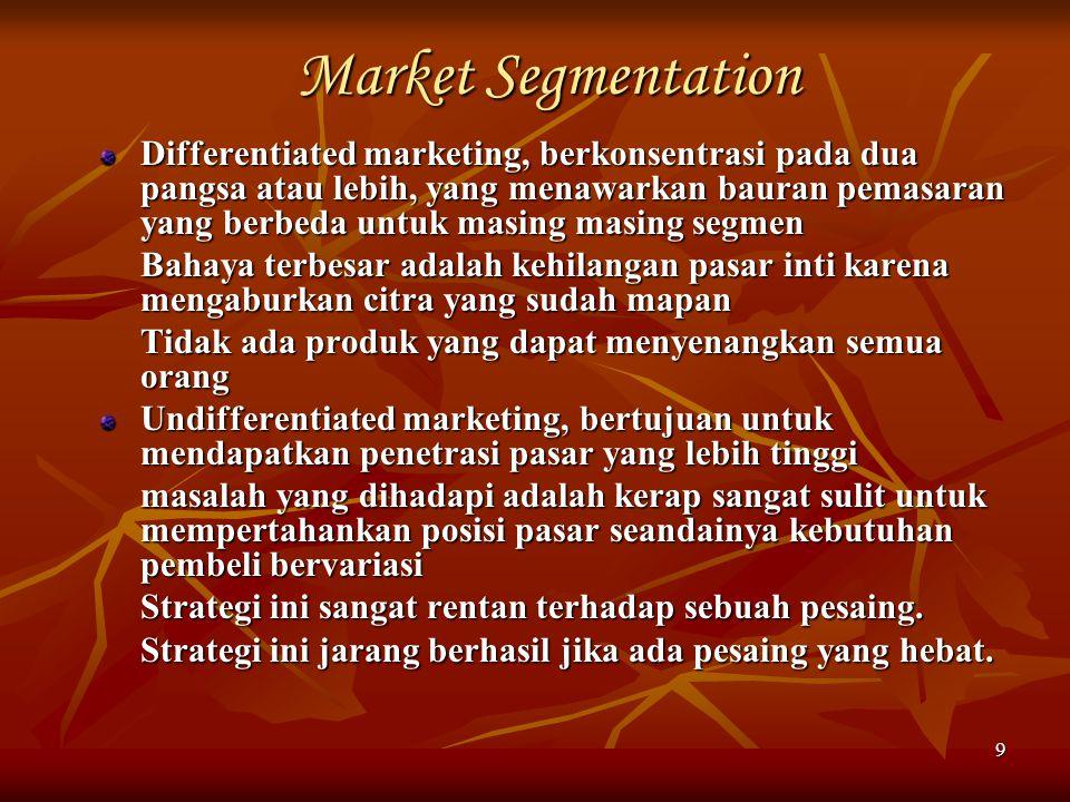 9 Market Segmentation Differentiated marketing, berkonsentrasi pada dua pangsa atau lebih, yang menawarkan bauran pemasaran yang berbeda untuk masing