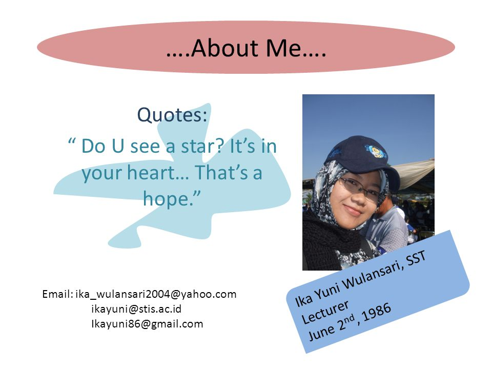 "….About Me…. Quotes: "" Do U see a star? It's in your heart… That's a hope."" Ika Yuni Wulansari, SST Lecturer June 2 nd, 1986 Email: ika_wulansari2004@"