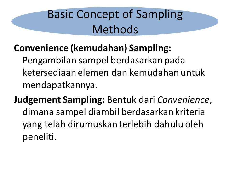 Convenience (kemudahan) Sampling: Pengambilan sampel berdasarkan pada ketersediaan elemen dan kemudahan untuk mendapatkannya.