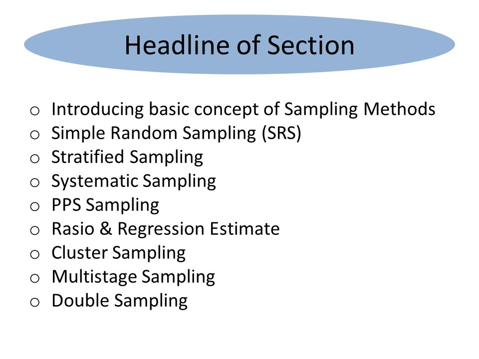 Headline of Section o Introducing basic concept of Sampling Methods o Simple Random Sampling (SRS) o Stratified Sampling o Systematic Sampling o PPS Sampling o Rasio & Regression Estimate o Cluster Sampling o Multistage Sampling o Double Sampling
