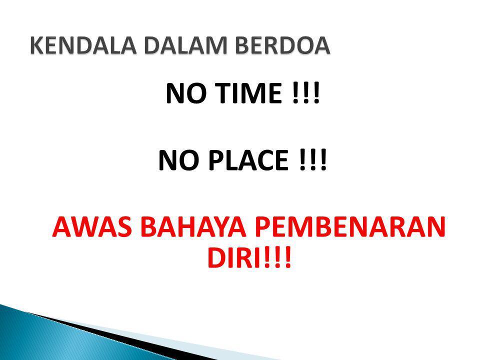 NO TIME !!! NO PLACE !!! AWAS BAHAYA PEMBENARAN DIRI!!!