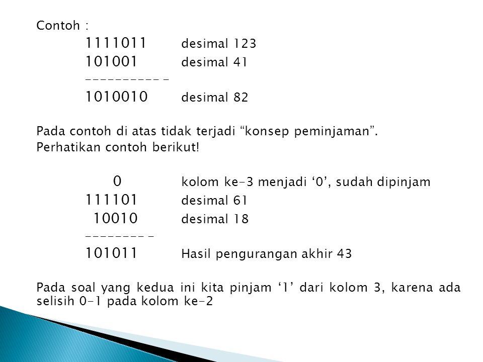 Contoh : 1111011 desimal 123 101001 desimal 41 ---------- - 1010010 desimal 82 Pada contoh di atas tidak terjadi konsep peminjaman .