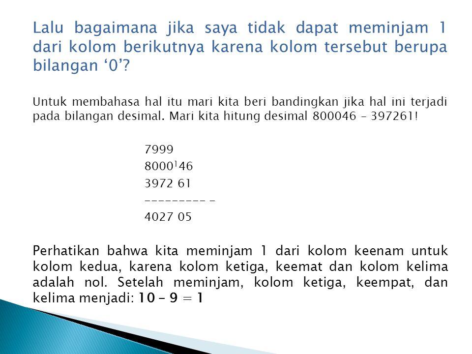 Hal ini juga berlaku dalam pengurangan biner, kecuali bahwa setelah meminjam kolom nol akan mengandung: 10 – 1 = 1 Sebagai contoh pengurangan bilangan biner 110001–1010 akan diperoleh hasil sebagai berikut: 1100 1 01 10 10 ---------- - 1001 11