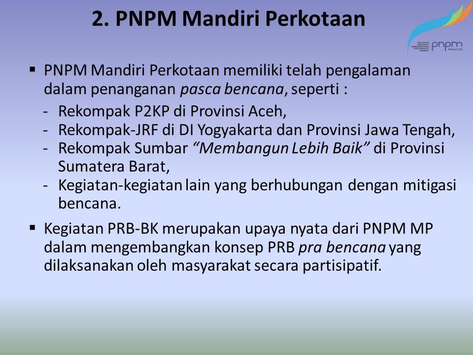 2. PNPM Mandiri Perkotaan  PNPM Mandiri Perkotaan memiliki telah pengalaman dalam penanganan pasca bencana, seperti : -Rekompak P2KP di Provinsi Aceh