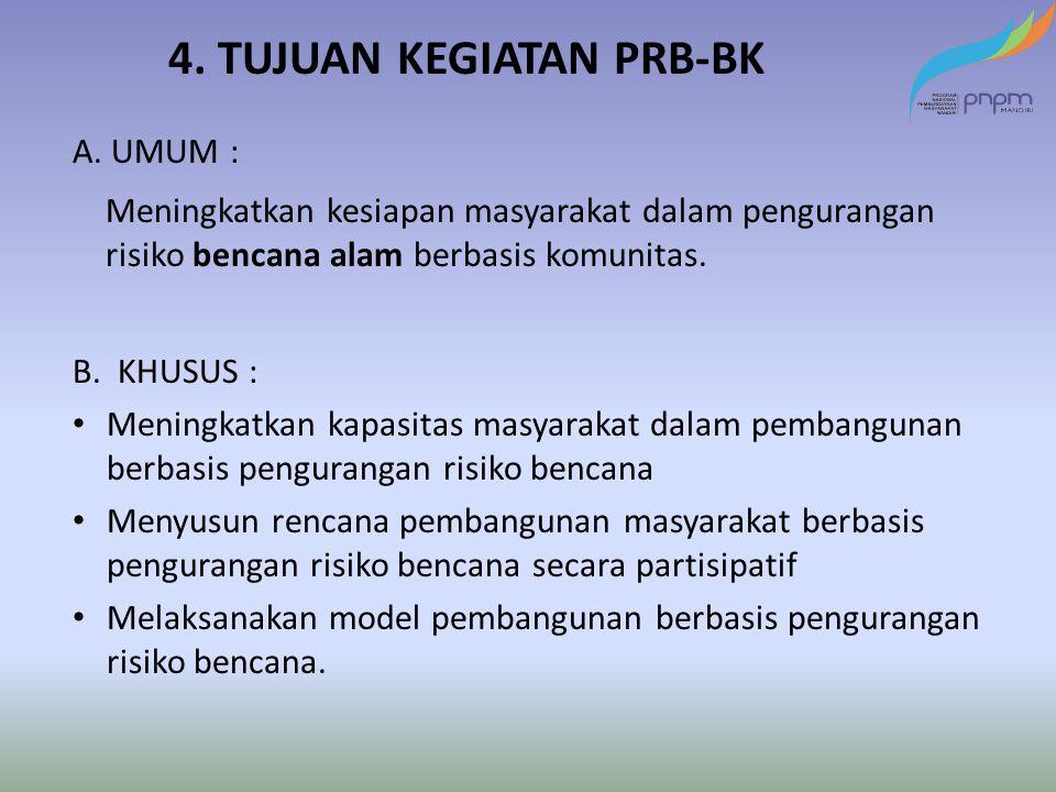 4. TUJUAN KEGIATAN PRB-BK A. UMUM : Meningkatkan kesiapan masyarakat dalam pengurangan risiko bencana alam berbasis komunitas. B. KHUSUS : Meningkatka