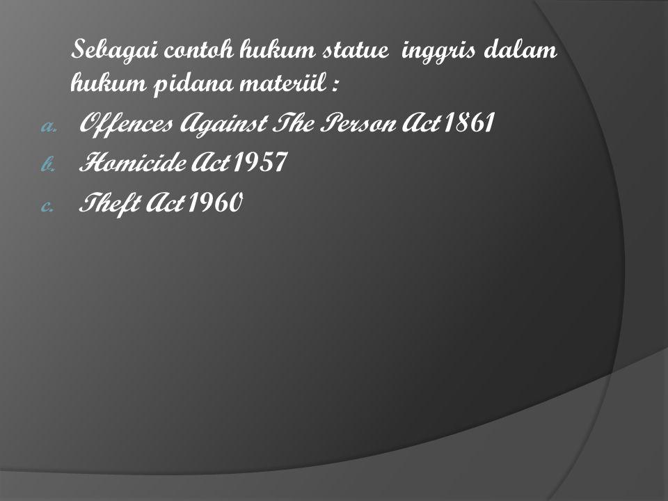 Sebagai contoh hukum statue inggris dalam hukum pidana materiil : a. Offences Against The Person Act 1861 b. Homicide Act 1957 c. Theft Act 1960
