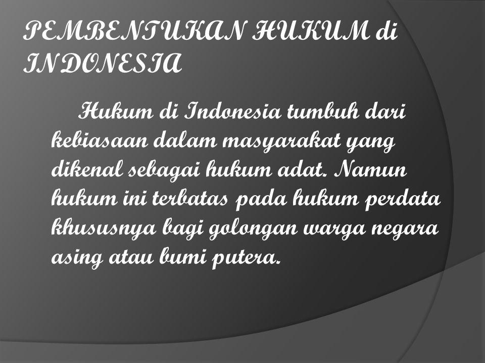 PEMBENTUKAN HUKUM di INDONESIA Hukum di Indonesia tumbuh dari kebiasaan dalam masyarakat yang dikenal sebagai hukum adat. Namun hukum ini terbatas pad